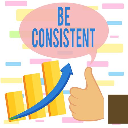 Writing note showing Be Consistent. Business concept for Uniform Persistent Firm Unalterable Even Unchanging Rapport Thumb Up Good Performance Success Escalating Bar Graph Ascending Arrow