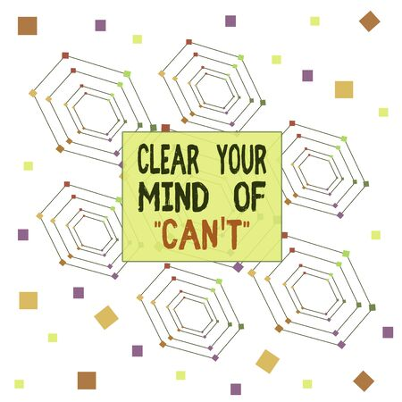 Text sign showing Clear Your Mind Of Can T. Business photo showcasing Have a positive attitude thinking motivation Centered Hexagon Concentric Pattern Randomly Scattered Colored Squares