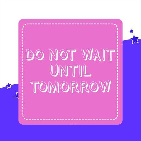 Handwriting text Do Not Wait Until Tomorrow. Conceptual photo needed to do it right away Urgent Better do now Dashed Stipple Line Blank Square Colored Cutout Frame Bright Background