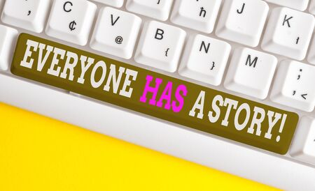 Conceptual hand writing showing Everyone Has A Story. Concept meaning account of past events in someones life or career White pc keyboard with note paper above the white background