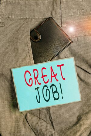 Conceptual hand writing showing Great Job. Concept meaning used praising someone for something they have done very well Small wallet inside trouser front pocket near notation paper