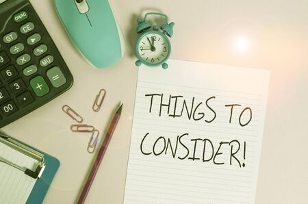 Handwriting text Things To Consider. Conceptual photo think about something carefully in order to make decision Calculator clips clock clipboard mouse sheet pencil colored background