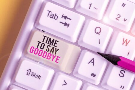 Handwriting text Time To Say Goodbye. Conceptual photo Bidding Farewell So Long See You Till we meet again White pc keyboard with empty note paper above white background key copy space