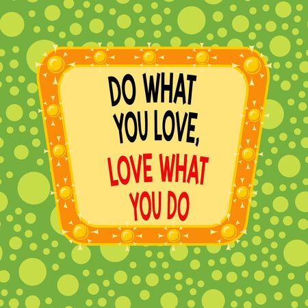 Text sign showing Do What You Love Love What You Do. Business photo showcasing you able doing stuff you enjoy it to work in better places then Asymmetrical uneven shaped format pattern object outline multicolour design