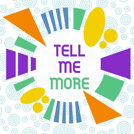 Conceptual hand writing showing Tell Me More. Concept meaning A call to start a conversation Sharing more knowledge Asymmetrical format pattern object outline multicolor design