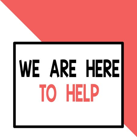 Text sign showing We Are Here To Help. Business photo text Someone who is always ready to Assist Support Give Front close up view big blank rectangle abstract geometrical background