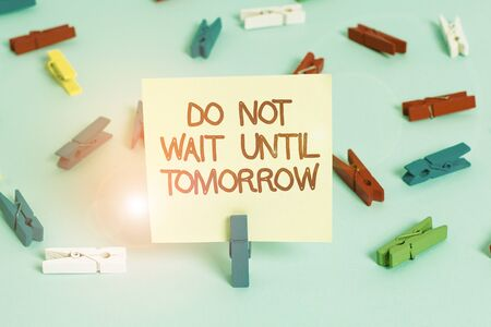 Word writing text Do Not Wait Until Tomorrow. Business photo showcasing needed to do it right away Urgent Better do now Colored clothespin papers empty reminder blue floor background office pin