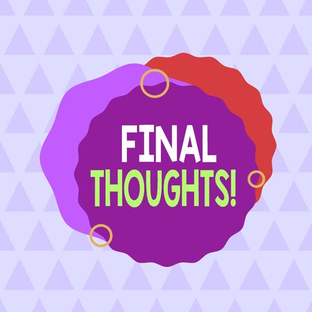 Text sign showing Final Thoughts. Business photo text should be last few sentences within your conclusions Asymmetrical uneven shaped format pattern object outline multicolour design