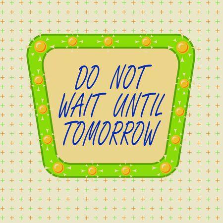 Signo de texto mostrando No espere hasta mañana. Texto fotográfico de negocios necesario para hacerlo de inmediato Urgente Mejor hacerlo ahora Diseño multicolor de contorno de objeto de patrón de formato asimétrico irregular