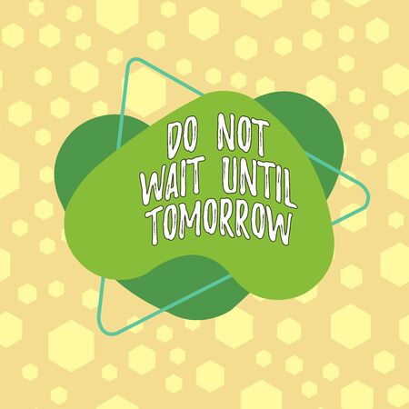 Text sign showing Do Not Wait Until Tomorrow. Business photo showcasing needed to do it right away Urgent Better do now Asymmetrical uneven shaped format pattern object outline multicolour design