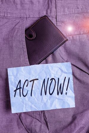 Text sign showing Act Now. Business photo showcasing fulfil the function or serve the purpose of Take action Do something Small little wallet inside man trousers front pocket near notation paper