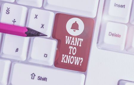 Conceptual hand writing showing Want To Know Question. Concept meaning Request for information Asking Wonder Need Knowledge White pc keyboard with note paper above the white background