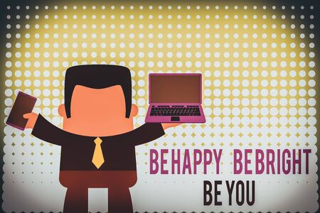 Writing note showing Be Happy Be Bright Be You. Business concept for Selfconfidence good attitude enjoy cheerful Professional man holding laptop in left mobile phone right Stock Photo