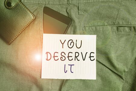 Conceptual hand writing showing You Deserve It. Concept meaning Reward for something well done Deserve Recognition award Smartphone device inside trousers front pocket with wallet