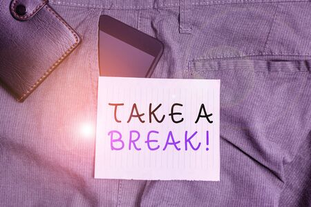 Conceptual hand writing showing Take A Break. Concept meaning Resting Stop doing something recreation time get out of work Smartphone device inside trousers front pocket with wallet