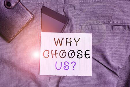 Conceptual hand writing showing Why Choose Us question. Concept meaning Reasons for choosing our brand over others arguments Smartphone device inside trousers front pocket with wallet