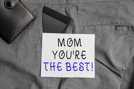 Conceptual hand writing showing Mom You re are The Best. Concept meaning Appreciation for your mother love feelings compliment Smartphone device inside trousers front pocket with wallet