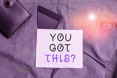 Conceptual hand writing showing You Got This question. Concept meaning Believe that showing will succeed in doing something Smartphone device inside trousers front pocket with wallet