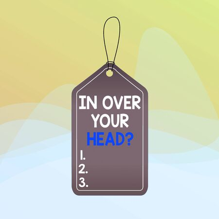 Writing note showing In Over Your Head question. Business concept for To be involved in a difficult situation problem Empty tag colorful background label rectangle attach string