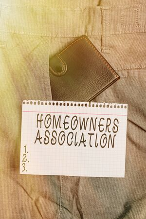 Conceptual hand writing showing Homeowners Association. Concept meaning Organization with fee for upkeeps of Gated Community Small wallet inside trouser front pocket near notation paper