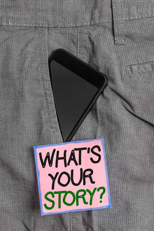 Conceptual hand writing showing What S Your Story Question. Concept meaning Share or tell us your life experiences and success Smartphone device inside trousers front pocket note paper