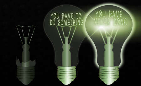 Conceptual hand writing showing You Have To Do Something You Have Never Done. Concept meaning to change your mindset Realistic colored vintage light bulbs, idea sign solution