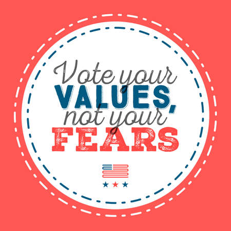 Vote your values, not your fears. Typographic quote about the importance of voting Illustration