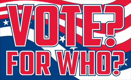 legitimate: Vote For Who is an illustration of a design questioning who to vote for on election day or possibly questioning if there is a legitimate good choice in candidates. Includes colors similar to the stars and stripes of the U.S.A. flag and text.