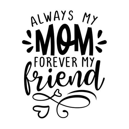 Always my Mom, forever my friend - Funny hand drawn calligraphy text. Good for fashion shirts, poster, gift, or other printing press. Motivation quote.
