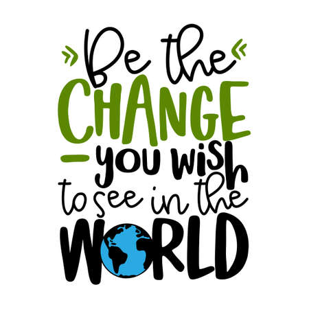 Be the change you wish to see in the world - text quotes and planet earth drawing with eco friendly quote. Lettering poster or t-shirt textile graphic design. environmental Protection. Earth day