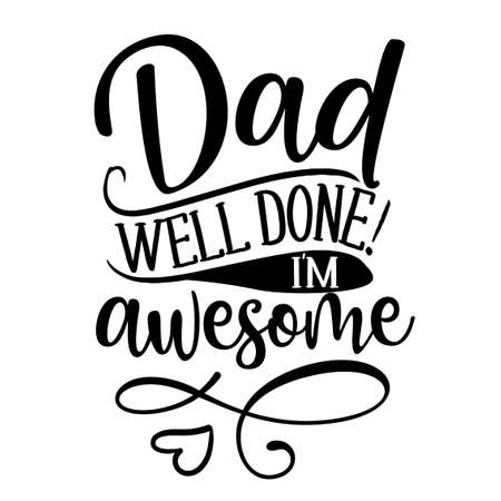Dad, well done, I am awesome - Funny hand drawn calligraphy text. Good for fashion shirts, poster, gift, or other printing press. Motivation quote