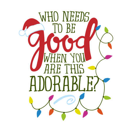 Who needs to be good when you are this adorable - Funny phrase for Christmas. Hand drawn lettering for Xmas greeting cards, invitations. Good for t-shirts, mug, gift, holiday quotes