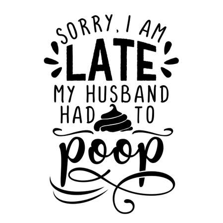 Sorry, i am late, my husband had to poop - inspirational lettering design for posters, flyers, t-shirts, cards, invitations, stickers, banners. Hand painted brush pen modern calligraphy.