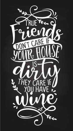 True Friends Don't Care If Your House Is Dirty, They Care If You Have WINE - Concept with wine quote. Good for scrap booking, motivation posters for pubs, restaurants, kitchen, gifts, bar sets.