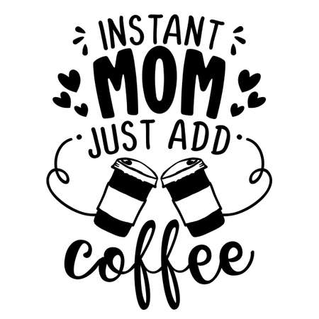 Instant Mom, just add coffee - Concept with coffee cup. Motivational poster or gift for Mother's Day. Good for scrap booking, motivation posters, textiles, gifts, bar sets. T shirt, mug subtitle.
