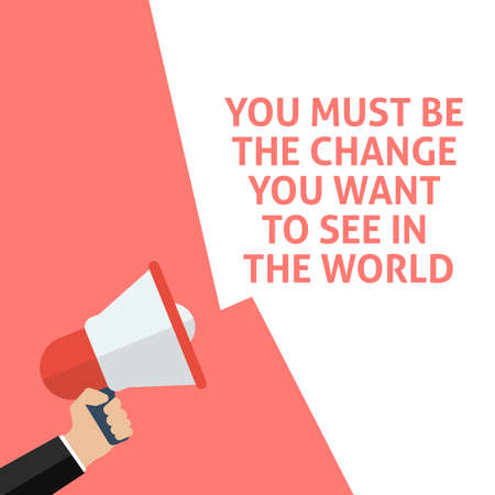 YOU MUST BE THE CHANGE YOU WANT TO SEE IN THE WORLD Announcement. Hand Holding Megaphone With Speech Bubble. Flat Vector Illustration Ilustrace