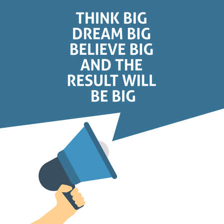 THINK BIG DREAM BIG BELIEVE BIG AND THE RESULT WILL BE BIG Announcement. Hand Holding Megaphone With Speech Bubble. Flat Vector Illustration