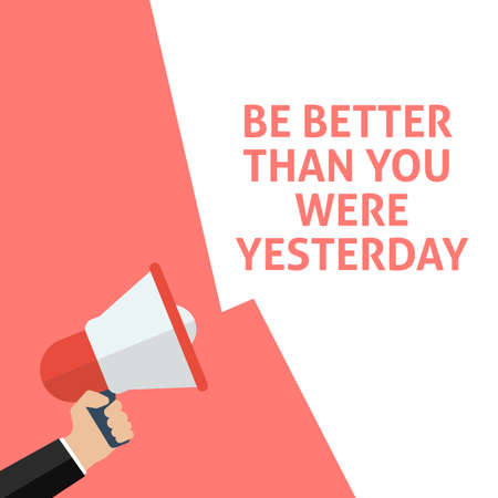 BE BETTER THAN YOU WERE YESTERDAY Announcement. Hand Holding Megaphone With Speech Bubble. Flat Vector Illustration