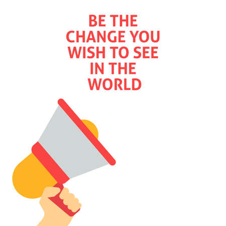 BE THE CHANGE YOU WISH TO SEE IN THE WORLD Announcement. Hand Holding Megaphone With Speech Bubble. Flat Vector Illustration