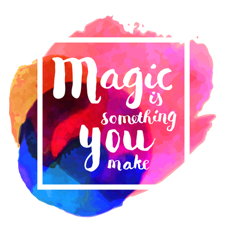 Magic is something you make. Inspirational quote. Hand lettered greeting card. Modern calligraphy, bright watercolor splash, square frame. Vector illustration
