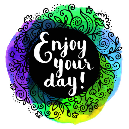 Enjoy your day! Inspirational quote. Hand lettered greeting card. Modern calligraphy, watercolor, hand drawn floral frame. Vector illustration