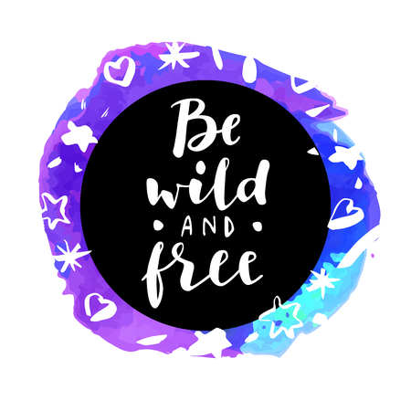 Be Wild And Free! Inspirational quote. Motivation sticker. Hand lettered greeting card. Modern calligraphy, watercolor. Vector illustration