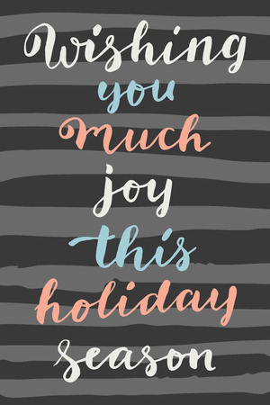 wishing card: Wishing You Much Joy This Holiday Season. Vertical hipster vintage hand drawn greeting card, gift tag, postcard, poster on striped grey and black background. Modern calligraphy artwork in vector