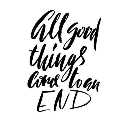 All good things come to an end. Hand drawn lettering proverb. Typography design. Handwritten inscription.