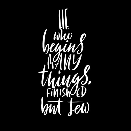 He who begins many things finished but few. Hand drawn lettering proverb. Vector typography design. Handwritten inscription.