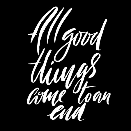 All good things come to an end. Hand drawn lettering proverb. Vector typography design. Handwritten inscription.