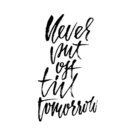 Never put of till tomorrow. Inspirational and motivational quote. Hand painted brush lettering. Handwritten modern typography. Vector illustration.