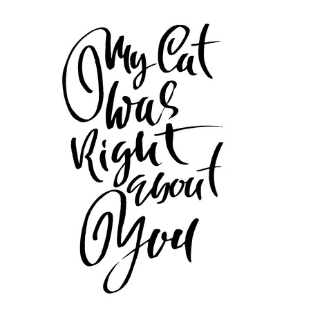My cat was right about you. Hand drawn dry brush lettering. Ink illustration. Modern calligraphy phrase. Vector illustration