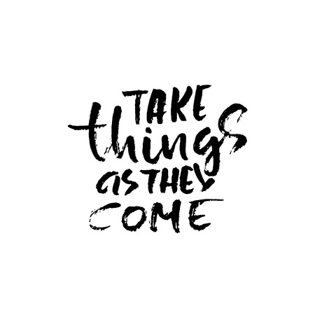 Take things as they come. Hand drawn dry brush lettering. Ink illustration.
