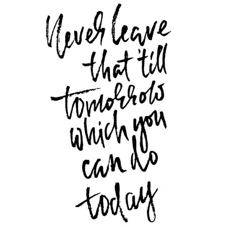 Never leave that till tomorrow which you can do today. Hand drawn lettering proverb. Vector typography design. Handwritten inscription.